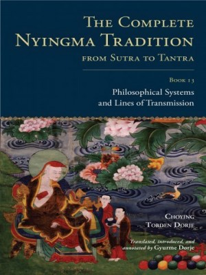 The Complete Nyingma Tradition From Sutra to Tantra Book 13, Philosophical Systems and Lines of Transmission