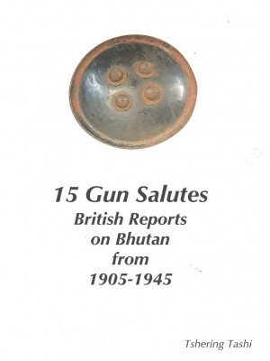 15 Gun salutes: British Reports on Bhutan from 1905-1945