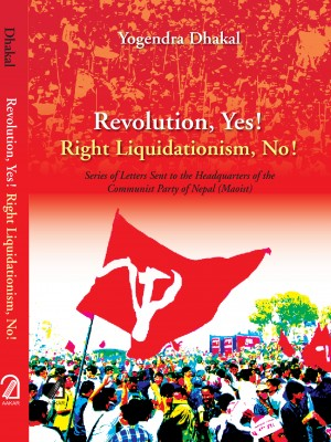 Revolution, Yes! Right Liquidation, No! : Series of Letters Sent to the Headquarters of the Communist Party of Nepal (Maoist)