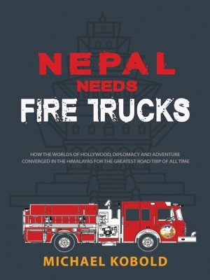 Nepal Needs Fire Trucks: How the worlds of Hollywood, Diplomacy and Adventure converged in the Himalayas for the greatest road trip of all time