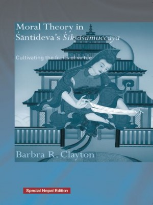 Moral theory in Santidevas Siksasamuccaya : Cultivating the fruits of virtue