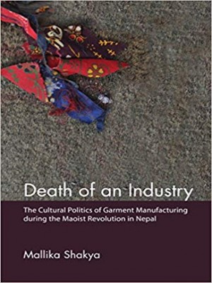Death of an Industry: The Cultural Politics of Germent Manufacturing During The Maoist Revolution in Nepal