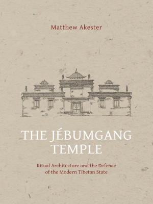 The Jebumgang Temple : Ritual Architecture and the Defense of the Modern Tibetan State