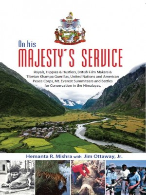 On His Majesty's Service: Royals, Hippies and Hustlers, British Film Makers and Tibetan Khampa Guerillas, United Nations and American Peace Corps, Mt. Everest Summiteers and Battles for Conservation in the Himalayas
