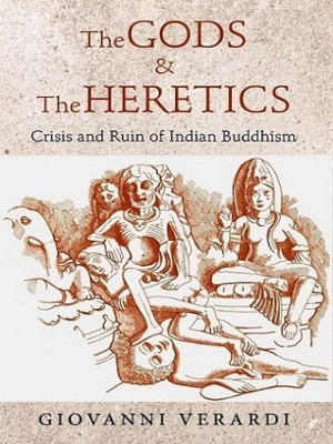The Gods and The Heretics: Crisis and Ruin of Indian Buddhism