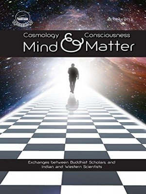 Mind And Matter Cosmology and Consciousness: Exchanges Between Buddhist Scholars and Indian And Western Scientist