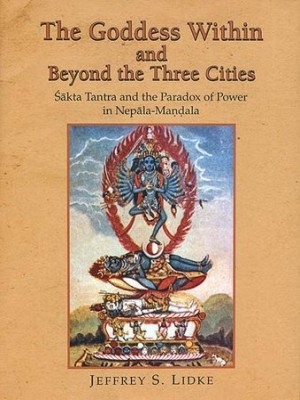 The Goddess Within and Beyond the Three Cities: Sakta Tantra and the Paradox of Power in Nepala-Mandala