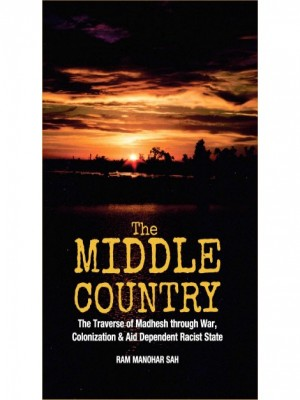 The Middle Country: The Traverse of Madhesh through War, Colonization and Aid Dependent Racist State