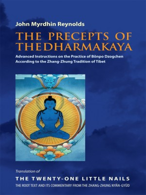 The Precepts of the Dharmakaya: Advanced Instructions on the Practice of Bonpo Dzogchen According to the Zhang-Zhung tradition of Tibet